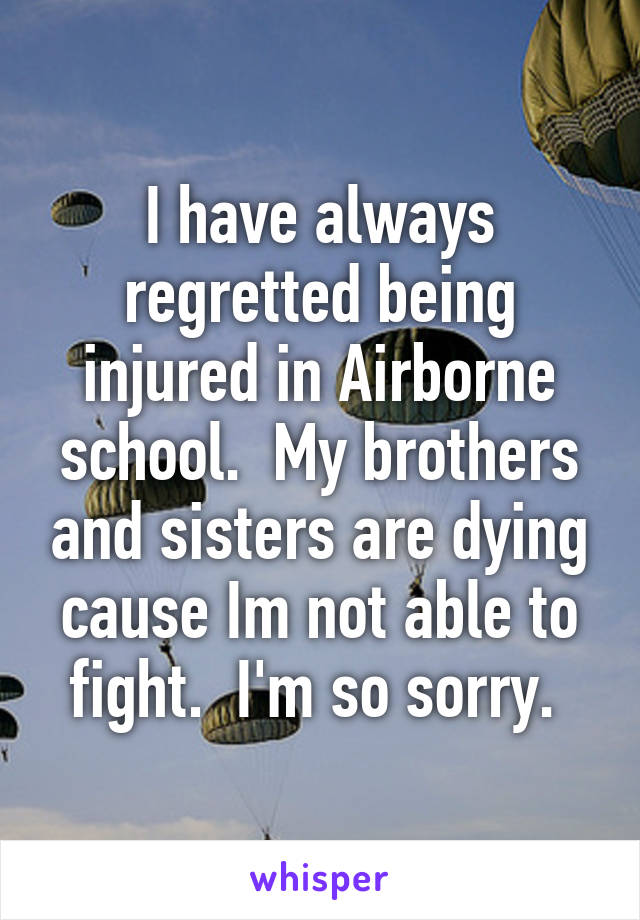 I have always regretted being injured in Airborne school.  My brothers and sisters are dying cause Im not able to fight.  I'm so sorry.