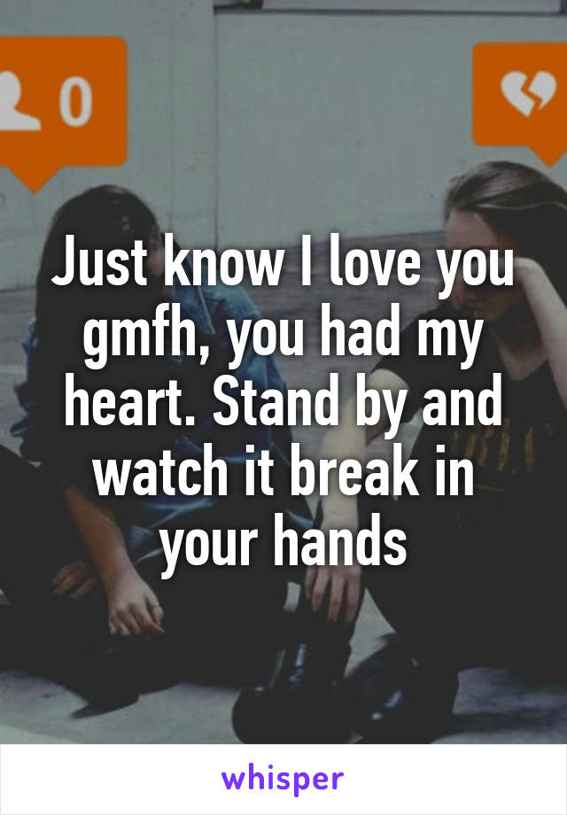 Just know I love you gmfh, you had my heart. Stand by and watch it break in your hands