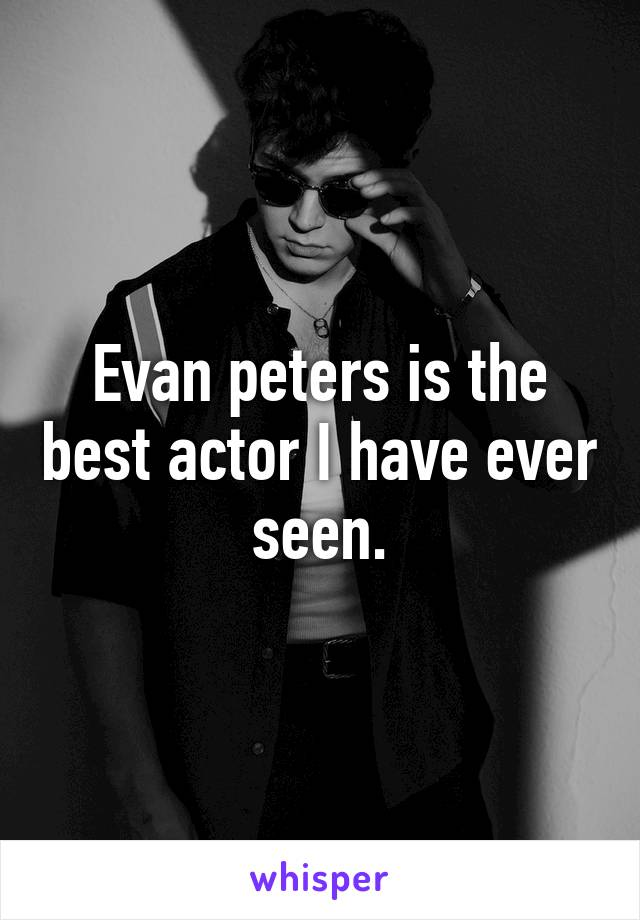 Evan peters is the best actor I have ever seen.