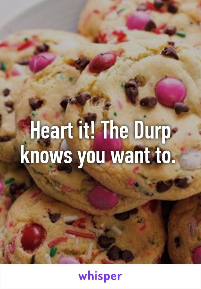 Heart it! The Durp knows you want to.
