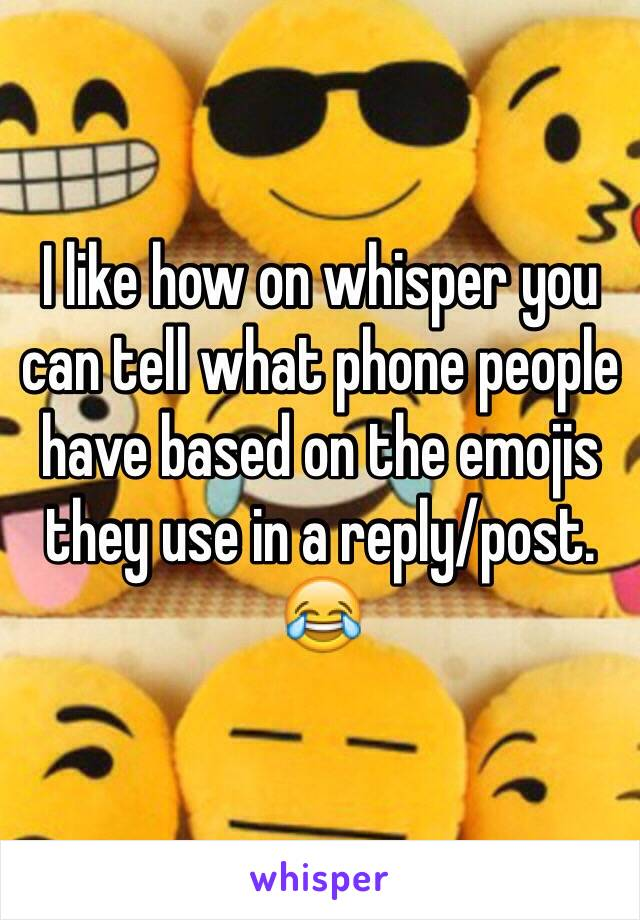 I like how on whisper you can tell what phone people have based on the emojis they use in a reply/post. 😂