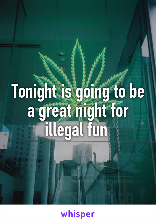 Tonight is going to be a great night for illegal fun