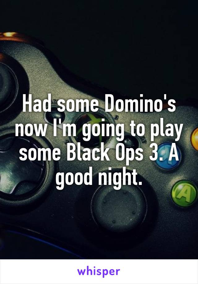 Had some Domino's now I'm going to play some Black Ops 3. A good night.