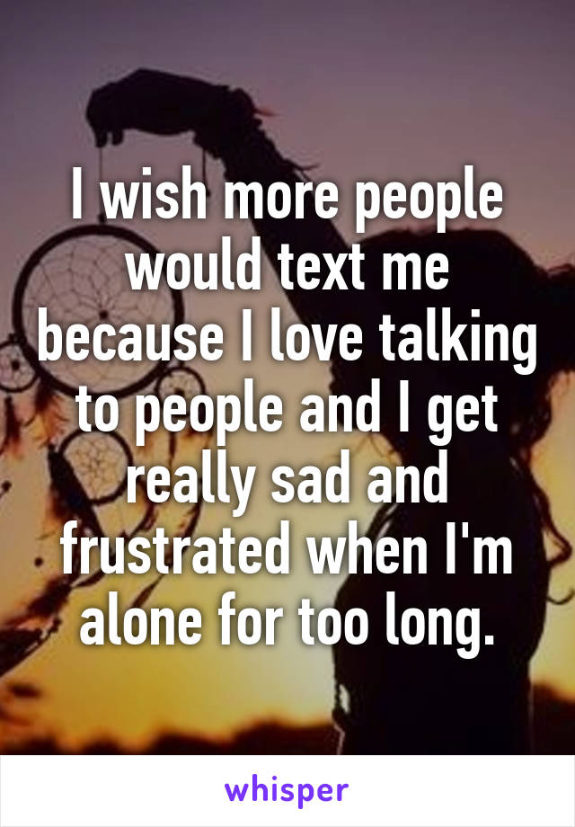 I wish more people would text me because I love talking to people and I get really sad and frustrated when I'm alone for too long.