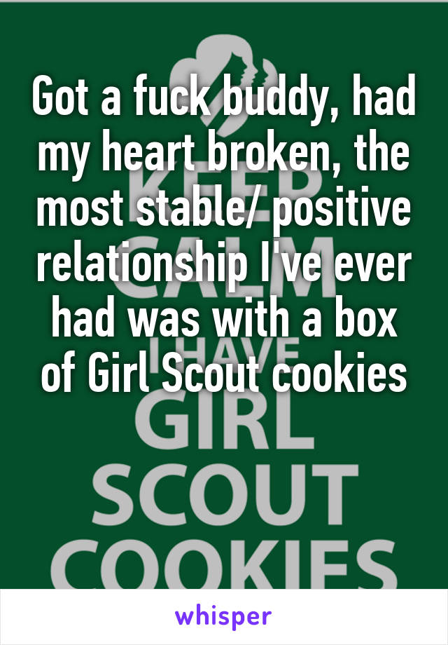 Got a fuck buddy, had my heart broken, the most stable/ positive relationship I've ever had was with a box of Girl Scout cookies