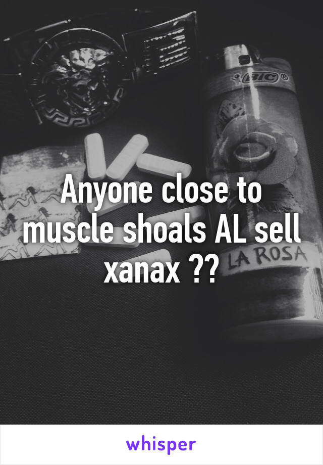 Anyone close to muscle shoals AL sell xanax ??