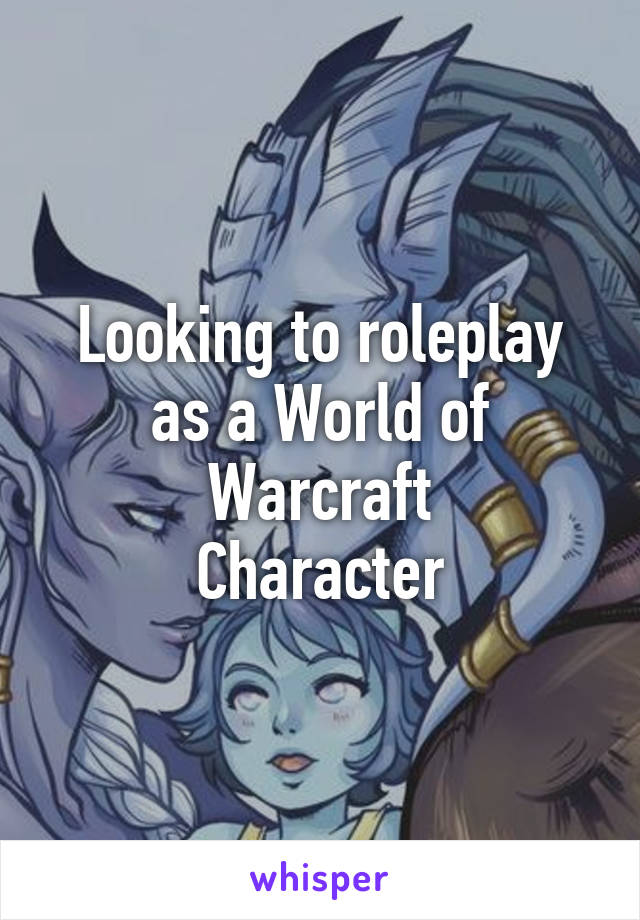 Looking to roleplay as a World of Warcraft Character