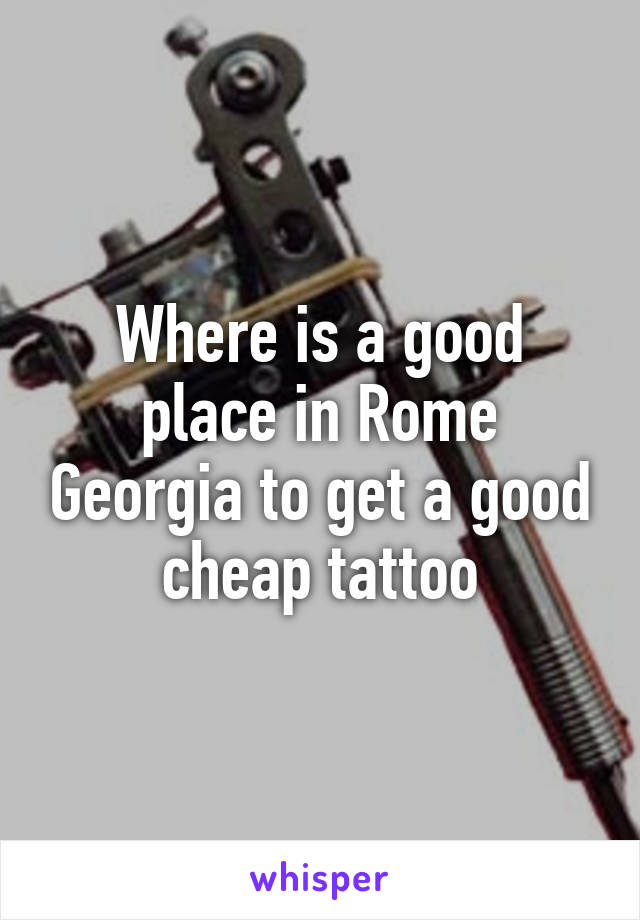 Where is a good place in Rome Georgia to get a good cheap tattoo