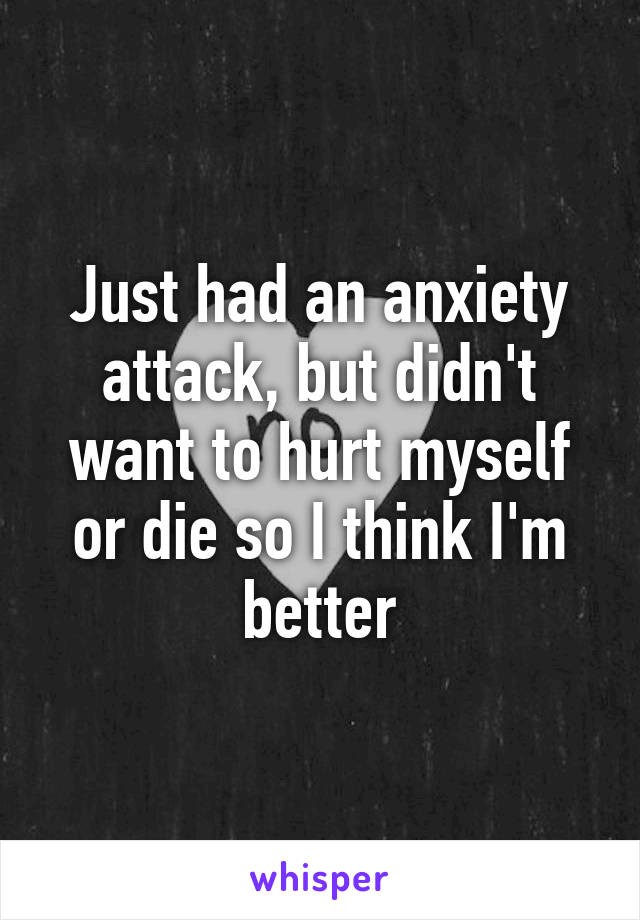 Just had an anxiety attack, but didn't want to hurt myself or die so I think I'm better