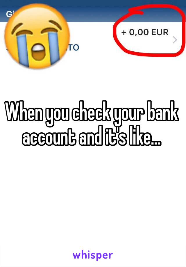 When you check your bank account and it's like...
