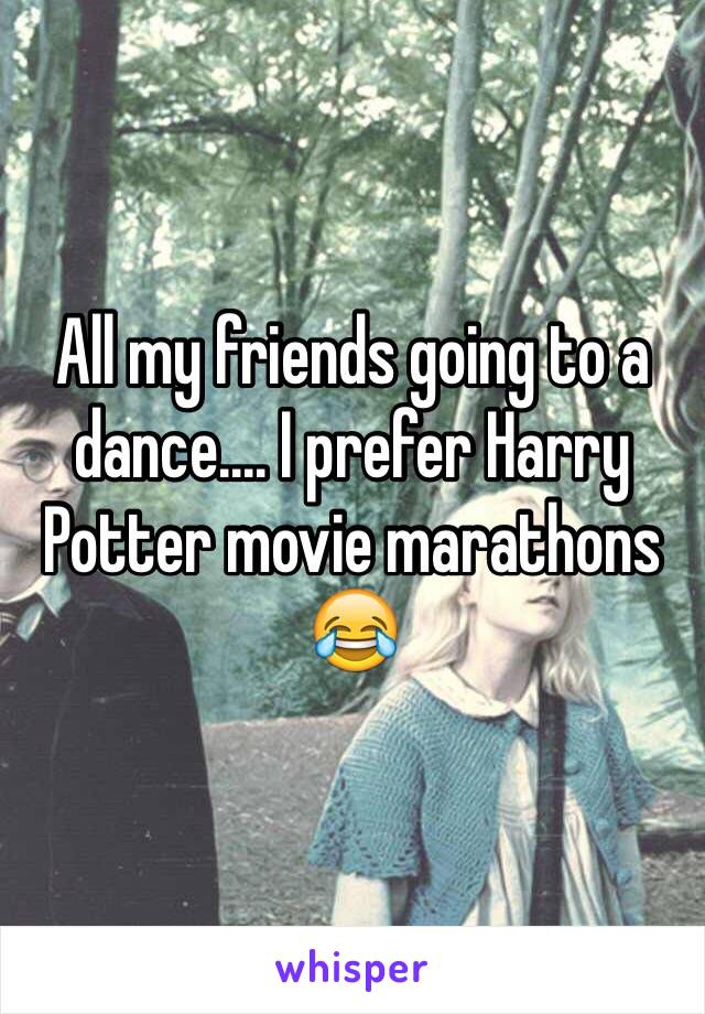All my friends going to a dance.... I prefer Harry Potter movie marathons 😂