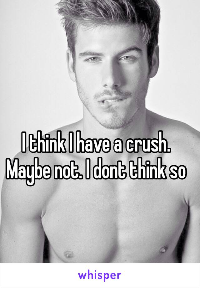 I think I have a crush. Maybe not. I dont think so