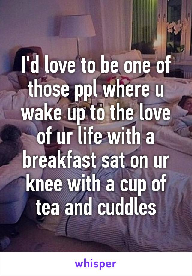 I'd love to be one of those ppl where u wake up to the love of ur life with a breakfast sat on ur knee with a cup of tea and cuddles
