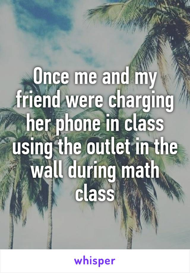 Once me and my friend were charging her phone in class using the outlet in the wall during math class