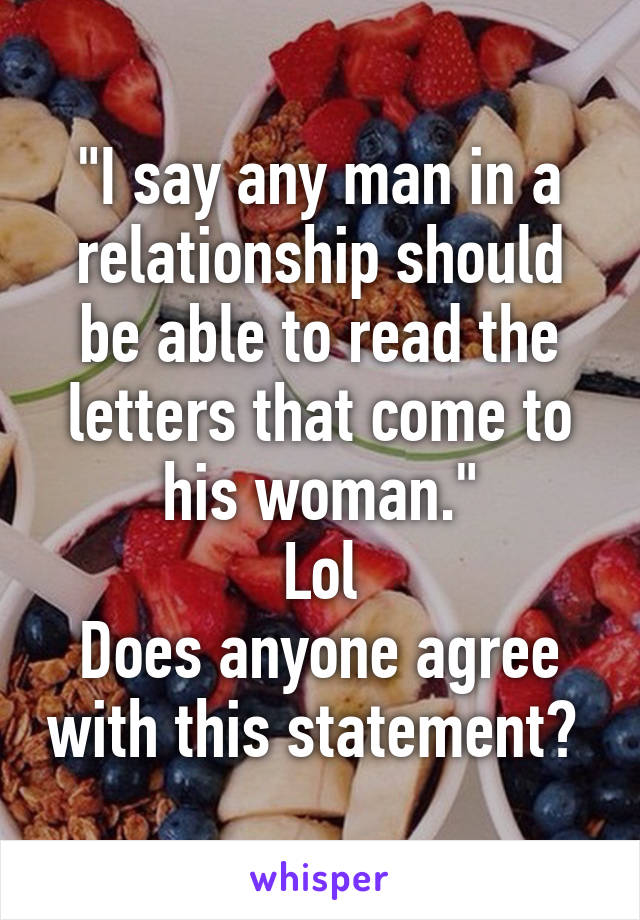 """""""I say any man in a relationship should be able to read the letters that come to his woman."""" Lol Does anyone agree with this statement?"""