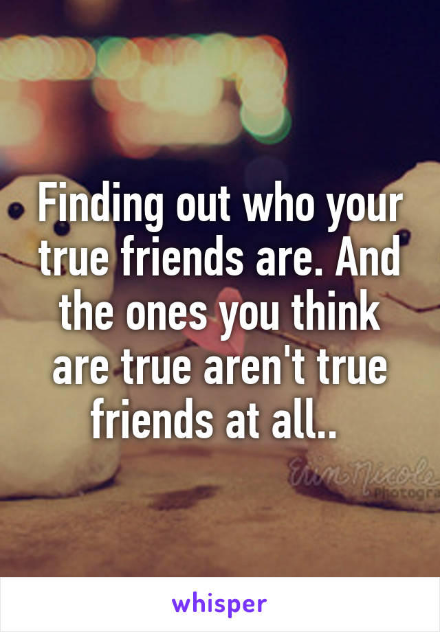 Finding out who your true friends are. And the ones you think are true aren't true friends at all..