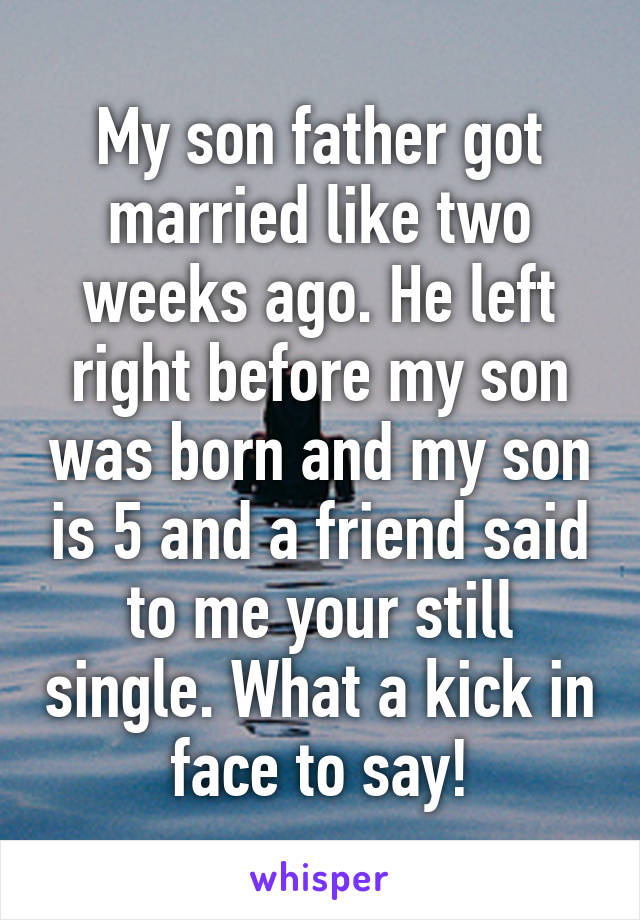 My son father got married like two weeks ago. He left right before my son was born and my son is 5 and a friend said to me your still single. What a kick in face to say!