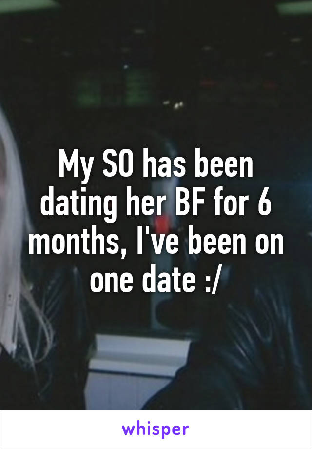My SO has been dating her BF for 6 months, I've been on one date :/