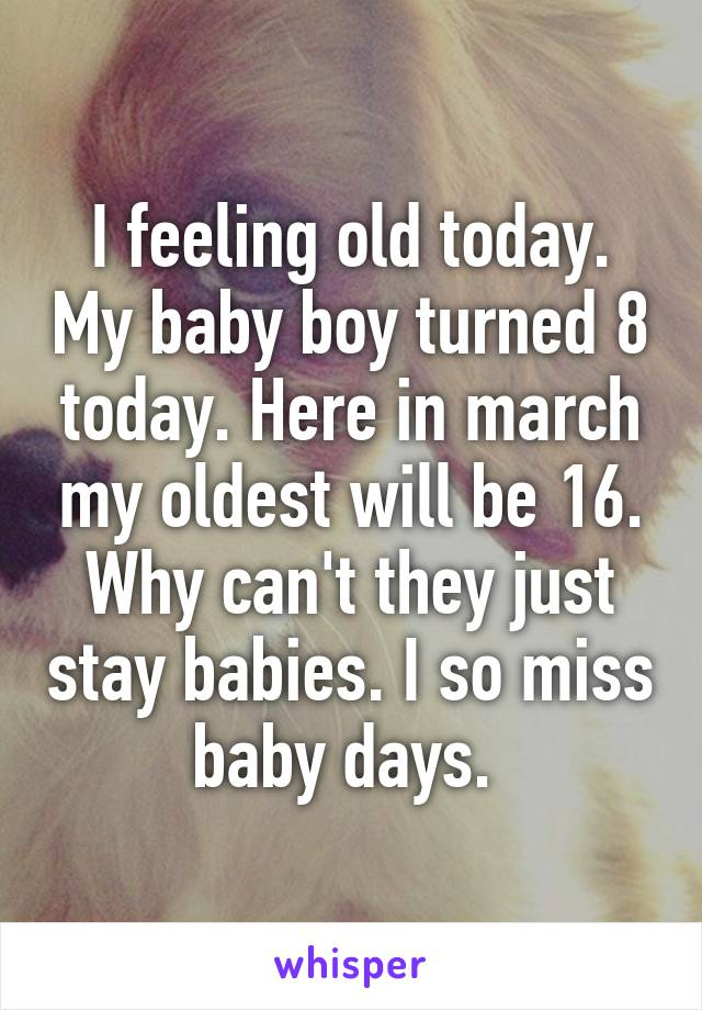 I feeling old today. My baby boy turned 8 today. Here in march my oldest will be 16. Why can't they just stay babies. I so miss baby days.