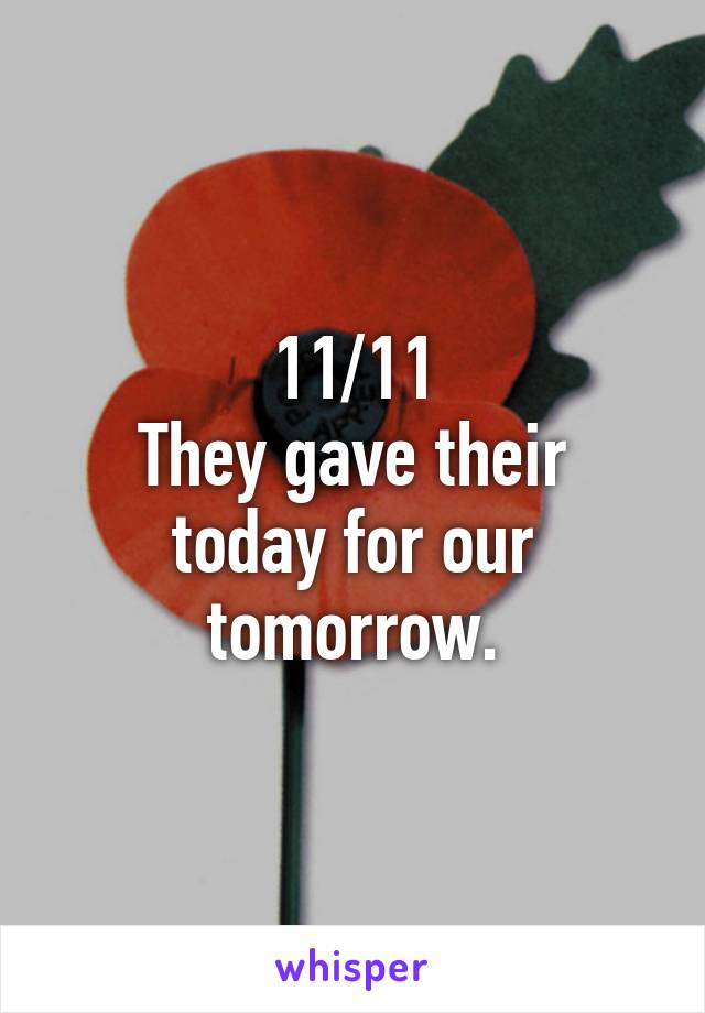 11/11 They gave their today for our tomorrow.