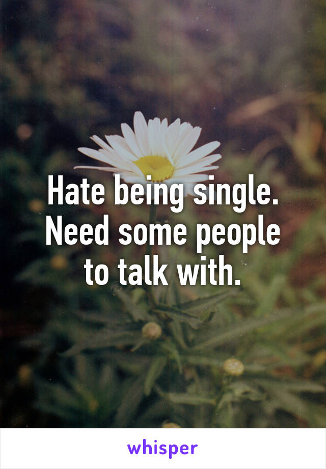 Hate being single. Need some people to talk with.