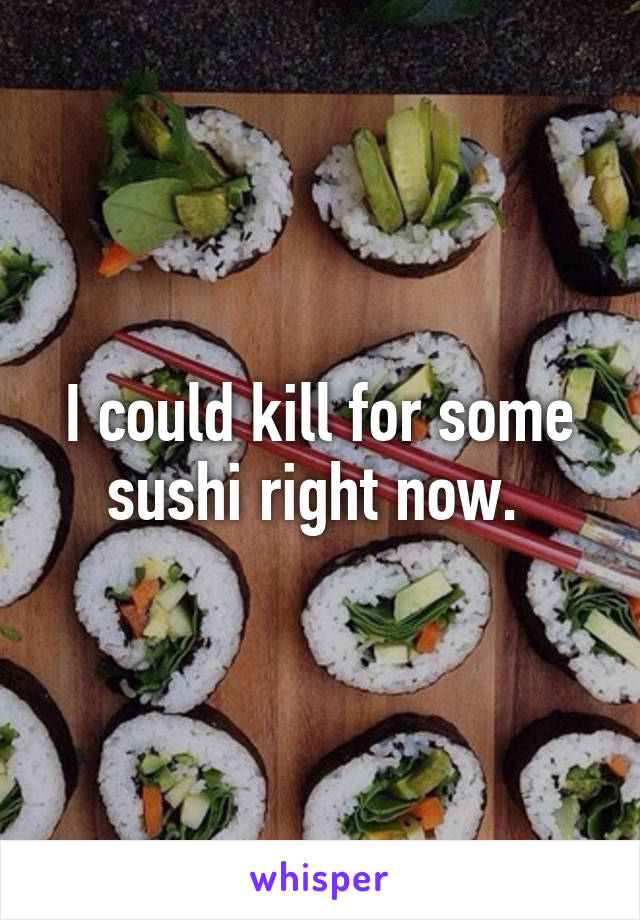 I could kill for some sushi right now.