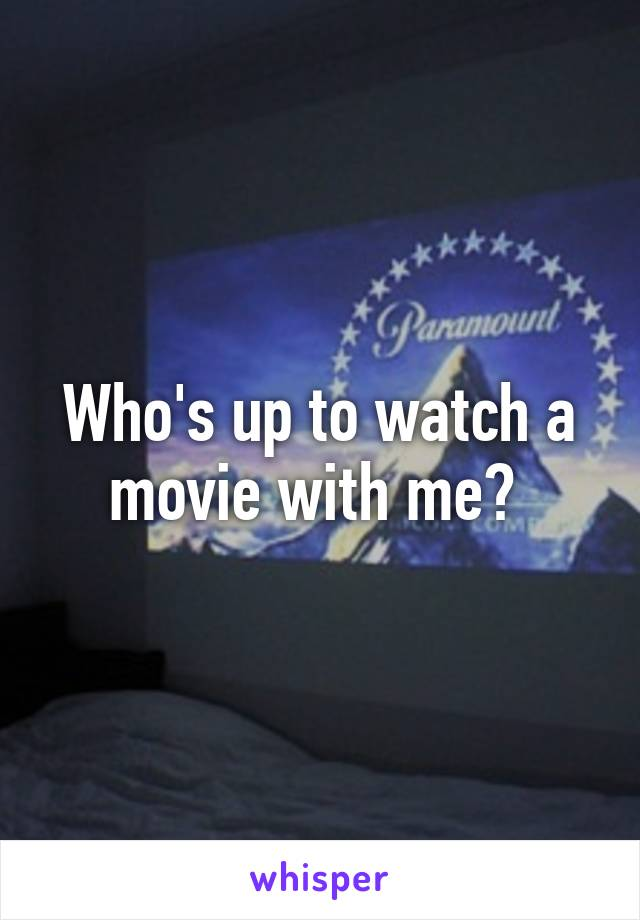 Who's up to watch a movie with me?