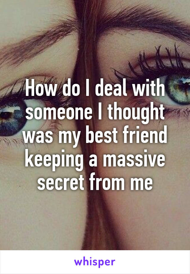 How do I deal with someone I thought was my best friend keeping a massive secret from me