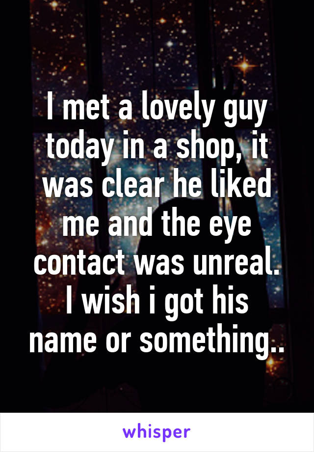 I met a lovely guy today in a shop, it was clear he liked me and the eye contact was unreal. I wish i got his name or something..