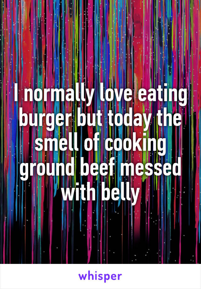 I normally love eating burger but today the smell of cooking ground beef messed with belly