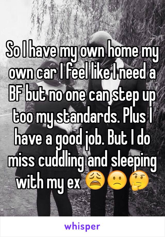 So I have my own home my own car I feel like I need a BF but no one can step up too my standards. Plus I have a good job. But I do miss cuddling and sleeping with my ex 😩🙁🤔