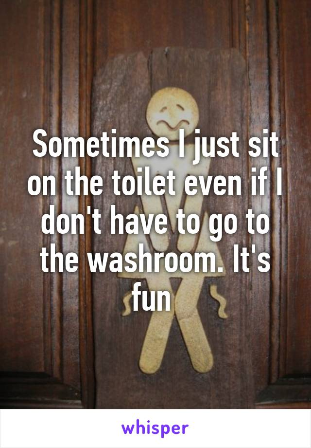 Sometimes I just sit on the toilet even if I don't have to go to the washroom. It's fun