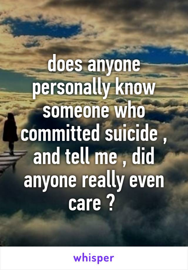 does anyone personally know someone who committed suicide , and tell me , did anyone really even care ?