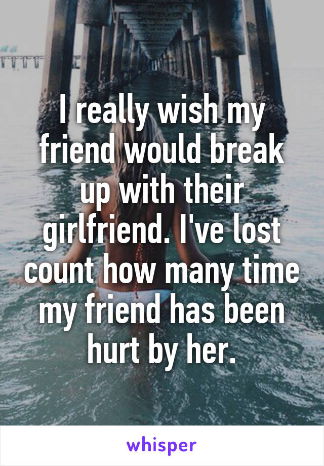 I really wish my friend would break up with their girlfriend. I've lost count how many time my friend has been hurt by her.