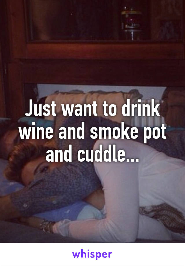 Just want to drink wine and smoke pot and cuddle...
