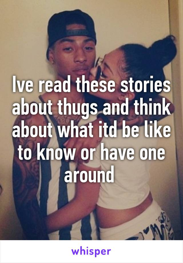 Ive read these stories about thugs and think about what itd be like to know or have one around