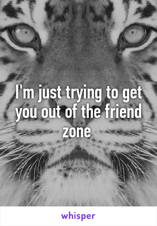 I'm just trying to get you out of the friend zone