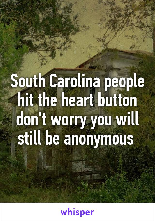South Carolina people hit the heart button don't worry you will still be anonymous