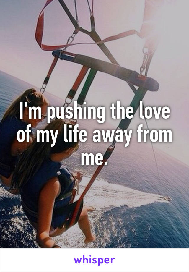 I'm pushing the love of my life away from me.