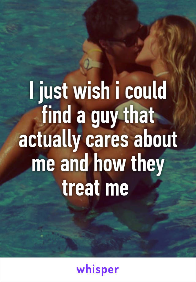 I just wish i could find a guy that actually cares about me and how they treat me