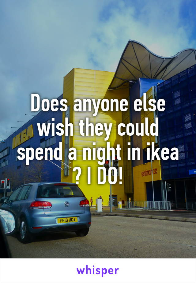 Does anyone else wish they could spend a night in ikea ? I DO!