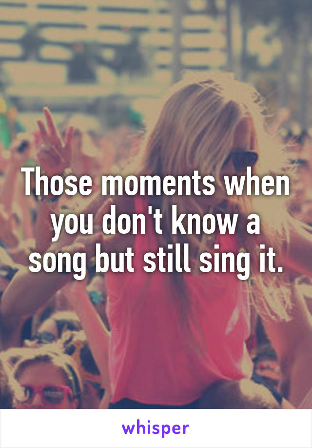 Those moments when you don't know a song but still sing it.