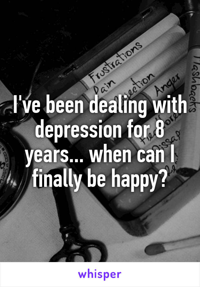 I've been dealing with depression for 8 years... when can I finally be happy?