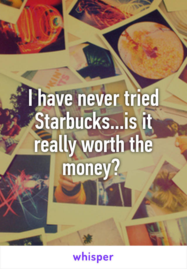 I have never tried Starbucks...is it really worth the money?