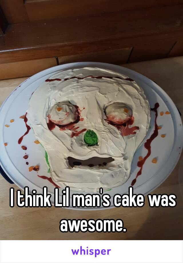 I think Lil man's cake was awesome.