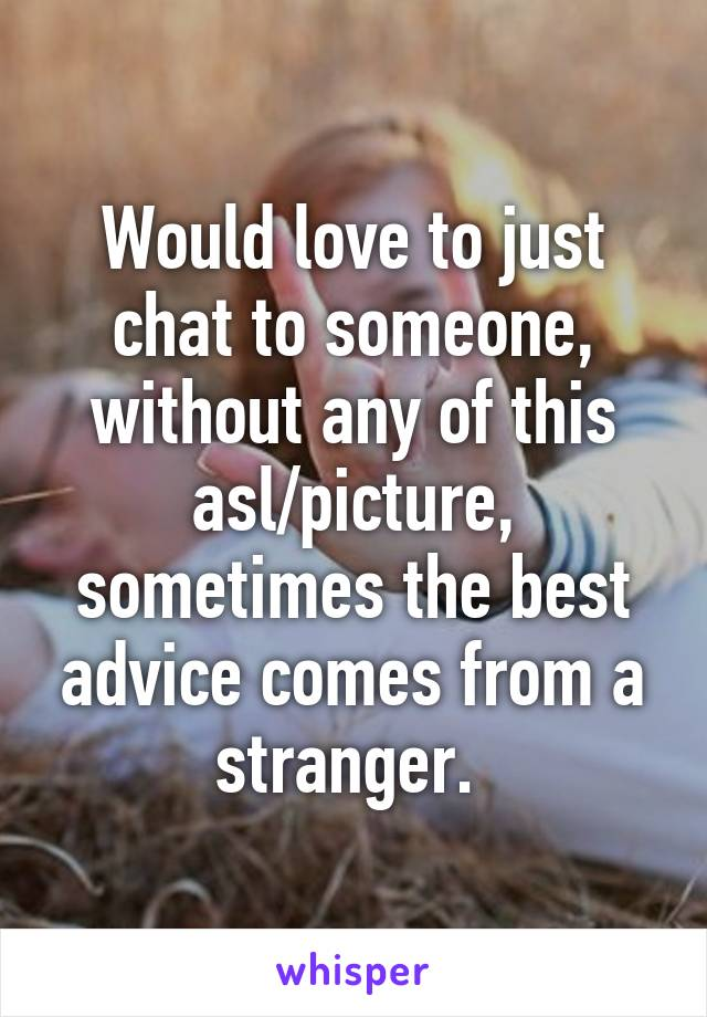 Would love to just chat to someone, without any of this asl/picture, sometimes the best advice comes from a stranger.