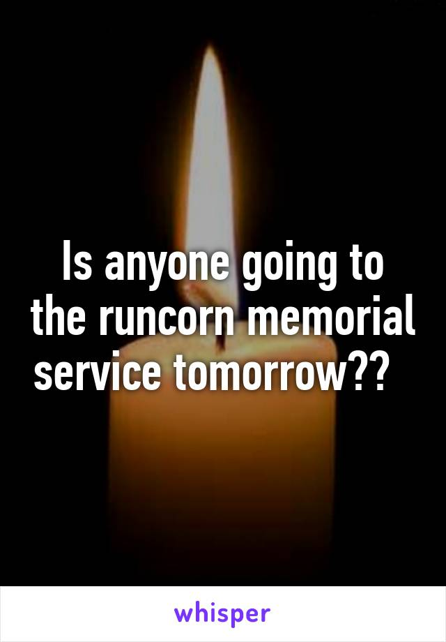 Is anyone going to the runcorn memorial service tomorrow??
