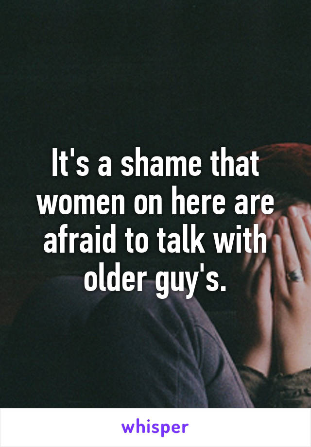 It's a shame that women on here are afraid to talk with older guy's.