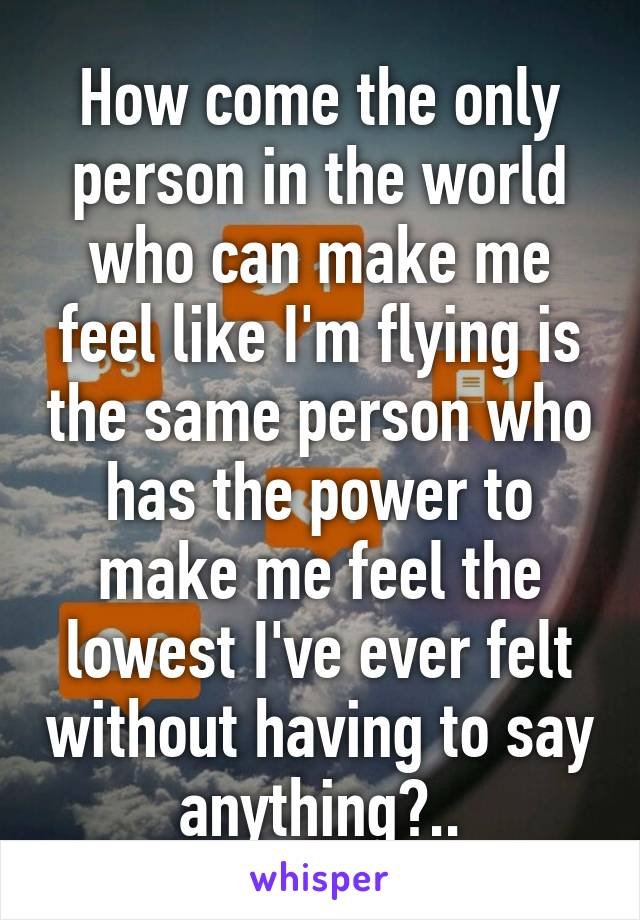 How come the only person in the world who can make me feel like I'm flying is the same person who has the power to make me feel the lowest I've ever felt without having to say anything?..