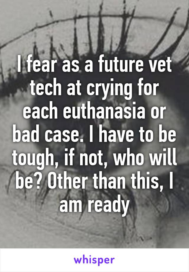 I fear as a future vet tech at crying for each euthanasia or bad case. I have to be tough, if not, who will be? Other than this, I am ready
